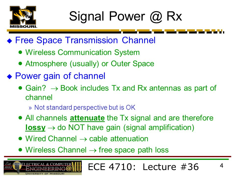 ECE 4710: Lecture #36 4 Signal Rx  Free Space Transmission Channel  Wireless Communication System  Atmosphere (usually) or Outer Space  Power gain of channel  Gain.