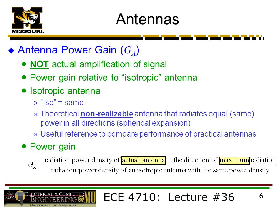 ECE 4710: Lecture #36 6 Antennas  Antenna Power Gain ( G A )  NOT actual amplification of signal  Power gain relative to isotropic antenna  Isotropic antenna » Iso = same »Theoretical non-realizable antenna that radiates equal (same) power in all directions (spherical expansion) »Useful reference to compare performance of practical antennas  Power gain