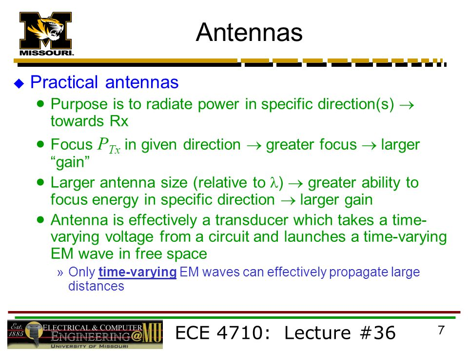 ECE 4710: Lecture #36 7 Antennas  Practical antennas  Purpose is to radiate power in specific direction(s)  towards Rx  Focus P Tx in given direction  greater focus  larger gain  Larger antenna size (relative to )  greater ability to focus energy in specific direction  larger gain  Antenna is effectively a transducer which takes a time- varying voltage from a circuit and launches a time-varying EM wave in free space »Only time-varying EM waves can effectively propagate large distances