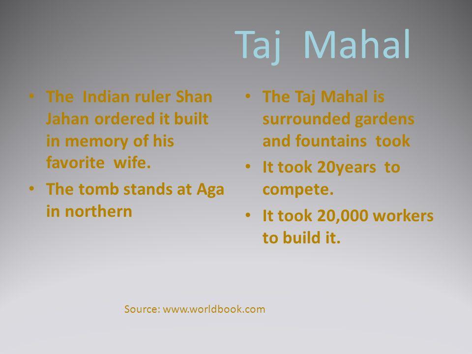 Taj Mahal The Indian ruler Shan Jahan ordered it built in memory of his favorite wife.