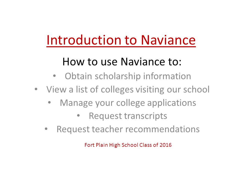 Introduction to Naviance How to use Naviance to: Obtain scholarship information View a list of colleges visiting our school Manage your college applications Request transcripts Request teacher recommendations Fort Plain High School Class of 2016