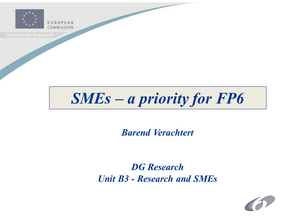 1 SMEs – a priority for FP6 Barend Verachtert DG Research Unit B3 - Research and SMEs