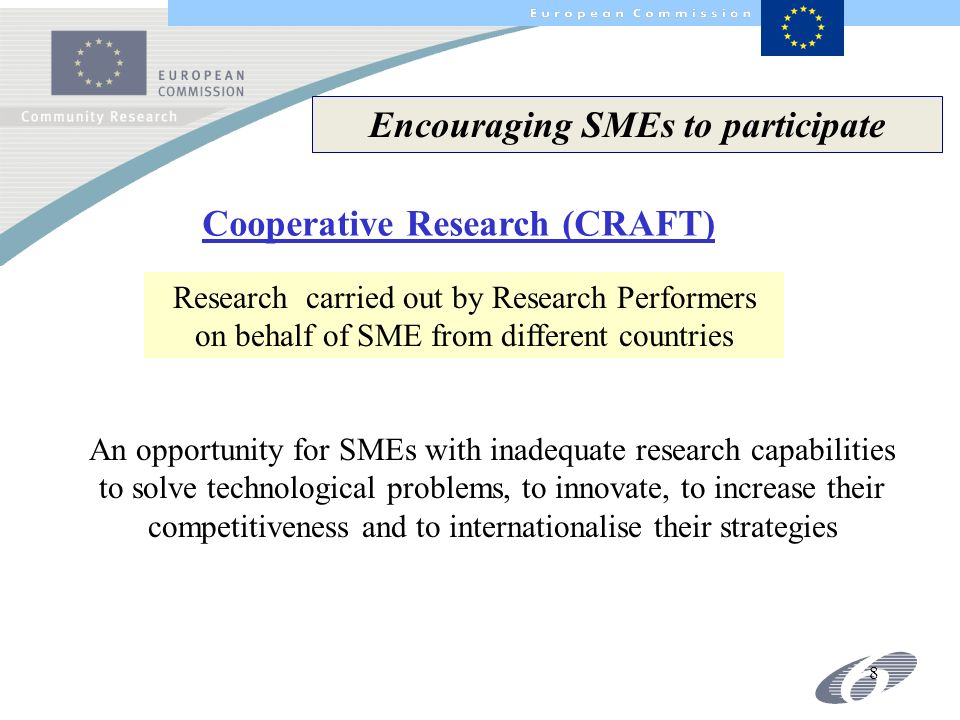 8 Cooperative Research (CRAFT) Encouraging SMEs to participate Research carried out by Research Performers on behalf of SME from different countries An opportunity for SMEs with inadequate research capabilities to solve technological problems, to innovate, to increase their competitiveness and to internationalise their strategies