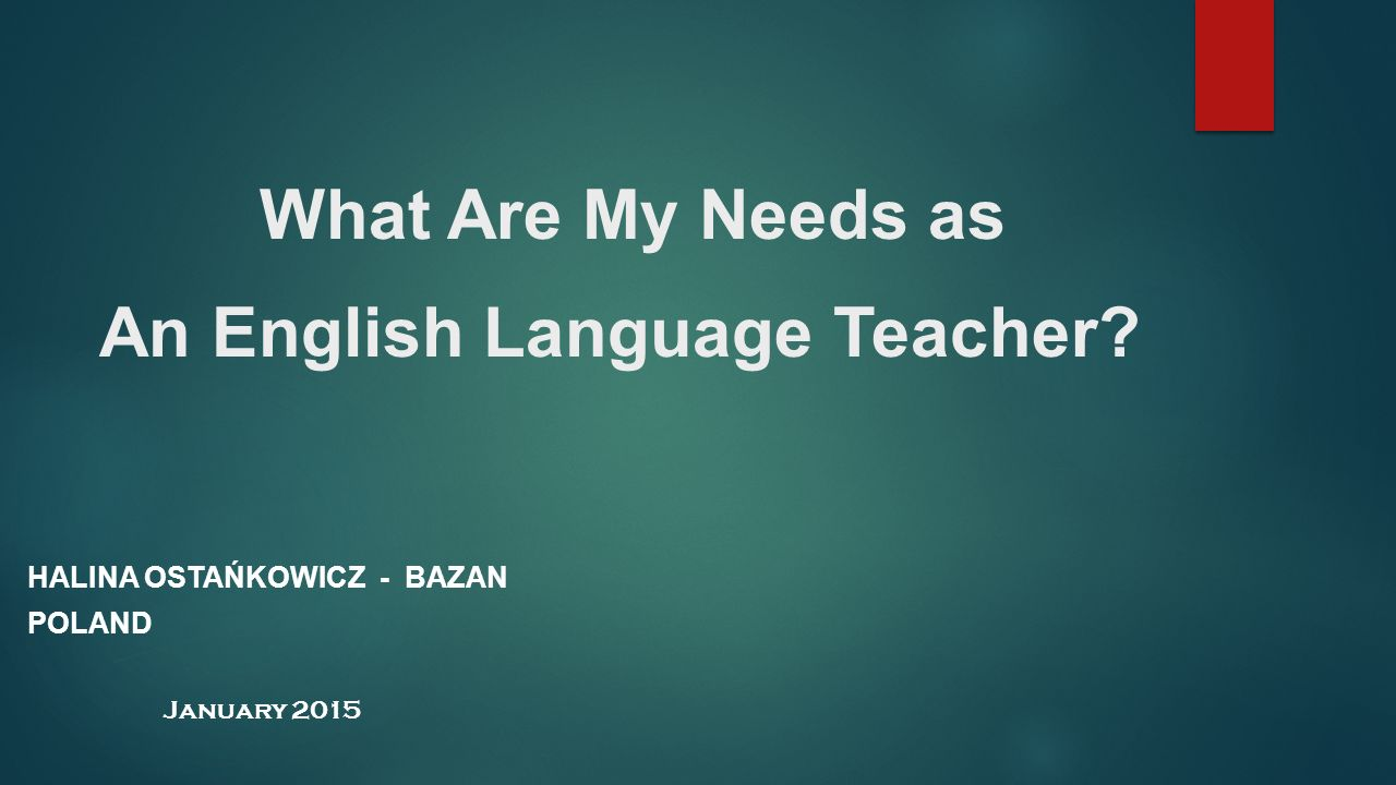What Are My Needs as An English Language Teacher? HALINA OSTAŃKOWICZ - BAZAN POLAND January 2015