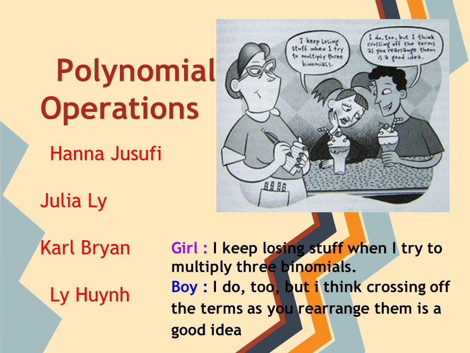 Polynomial Operations Hanna Jusufi Julia Ly Karl Bryan Ly Huynh Girl : I keep losing stuff when I try to multiply three binomials.