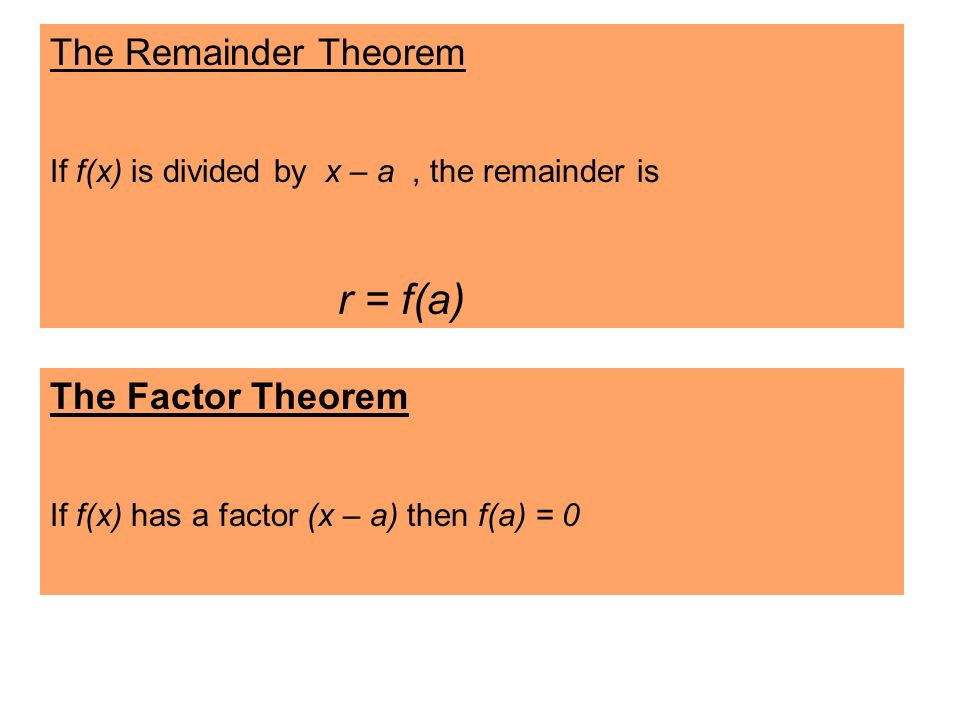 The Factor Theorem If f(x) has a factor (x – a) then f(a) = 0 The Remainder Theorem If f(x) is divided by x – a, the remainder is r = f(a)