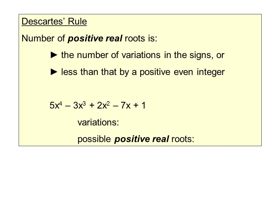 Descartes' Rule Number of positive real roots is: ► the number of variations in the signs, or ► less than that by a positive even integer 5x 4 – 3x 3 + 2x 2 – 7x + 1 variations: possible positive real roots: