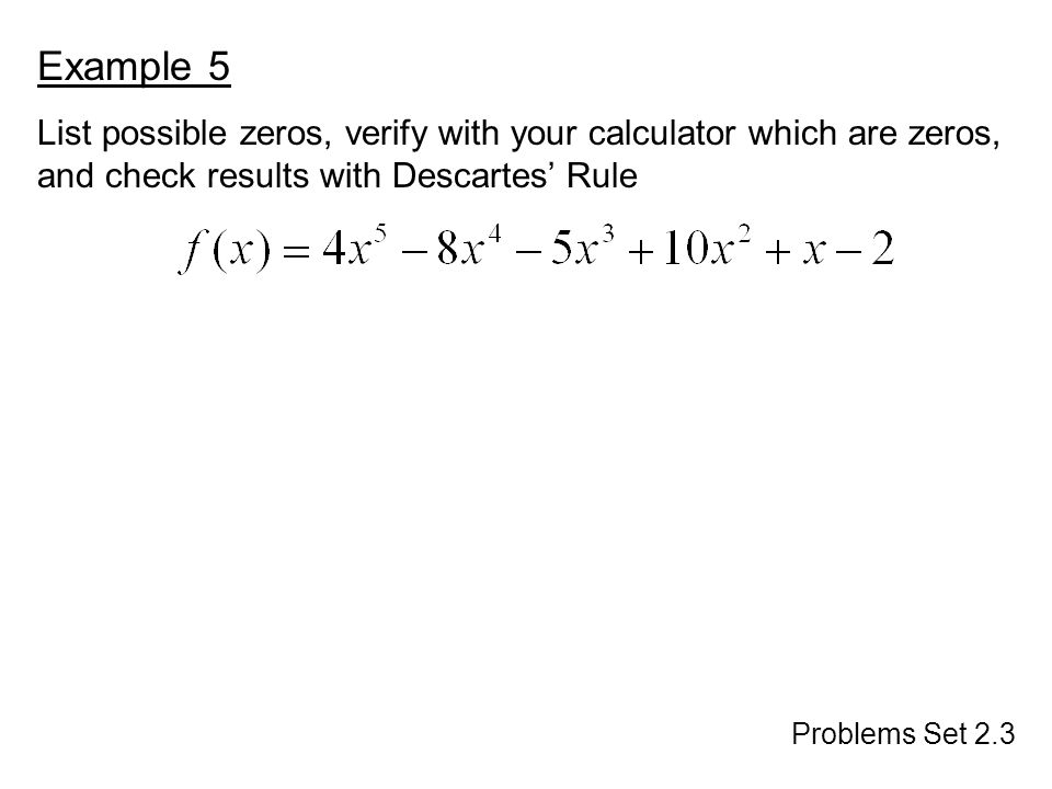 Example 5 List possible zeros, verify with your calculator which are zeros, and check results with Descartes' Rule Problems Set 2.3