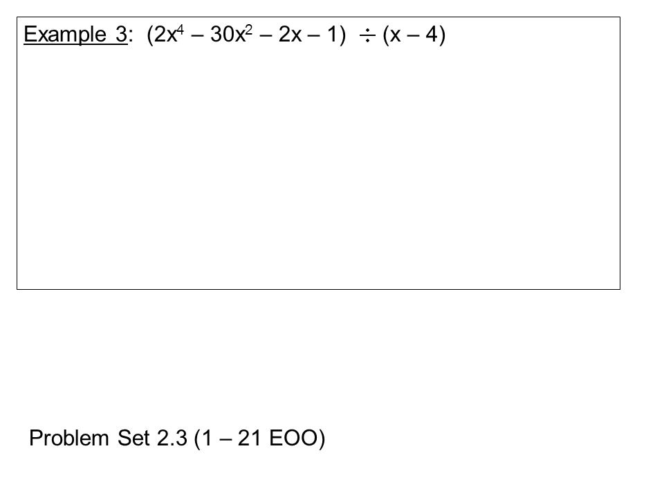 Example 3: (2x 4 – 30x 2 – 2x – 1) (x – 4) Problem Set 2.3 (1 – 21 EOO)