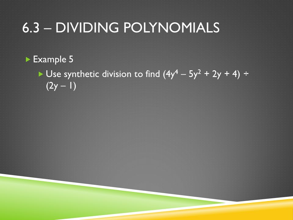 6.3 – DIVIDING POLYNOMIALS  Example 5  Use synthetic division to find (4y 4 – 5y 2 + 2y + 4) ÷ (2y – 1)