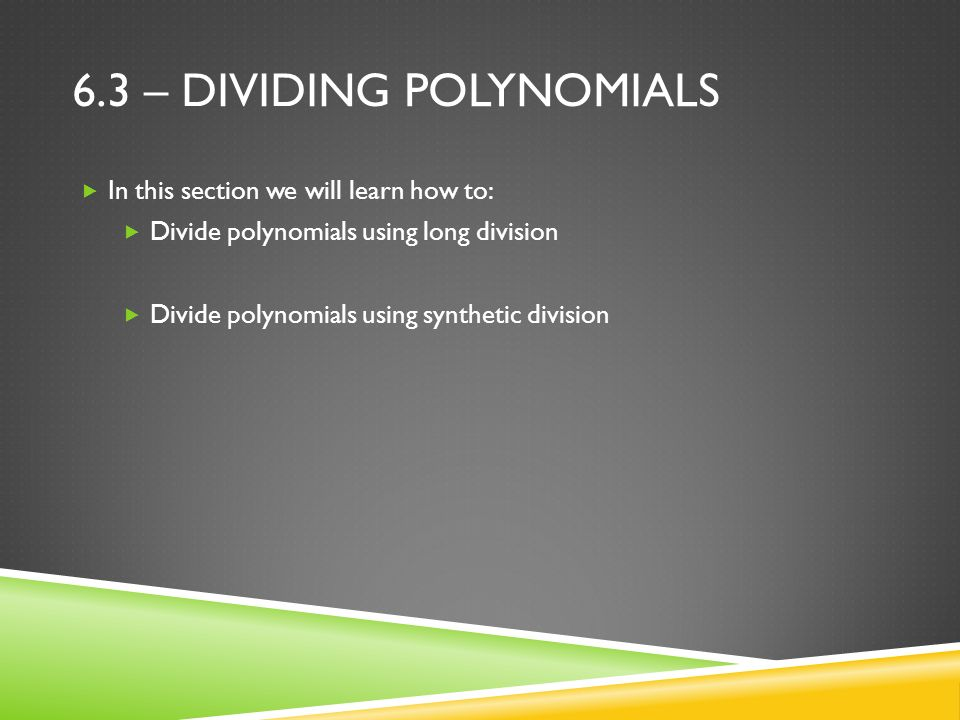 6.3 – DIVIDING POLYNOMIALS  In this section we will learn how to:  Divide polynomials using long division  Divide polynomials using synthetic division