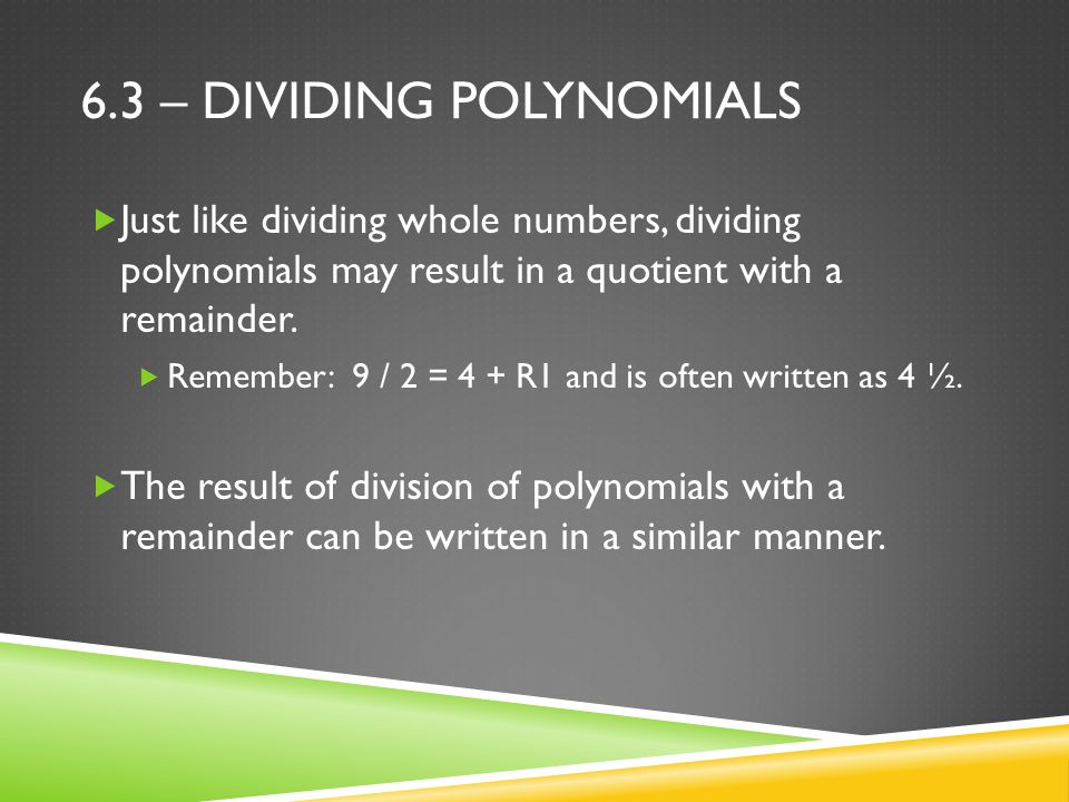6.3 – DIVIDING POLYNOMIALS  Just like dividing whole numbers, dividing polynomials may result in a quotient with a remainder.
