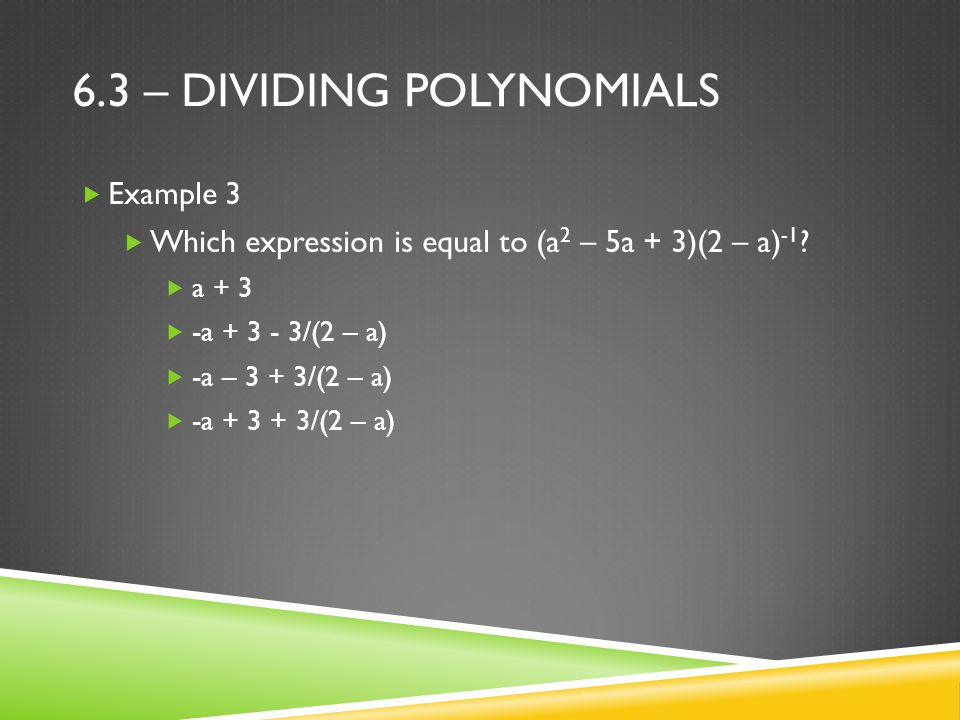 6.3 – DIVIDING POLYNOMIALS  Example 3  Which expression is equal to (a 2 – 5a + 3)(2 – a) -1 .