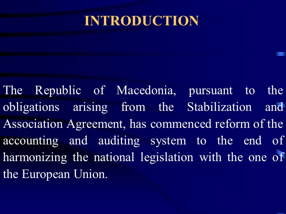 INTRODUCTION The Republic of Macedonia, pursuant to the obligations arising from the Stabilization and Association Agreement, has commenced reform of the accounting and auditing system to the end of harmonizing the national legislation with the one of the European Union.