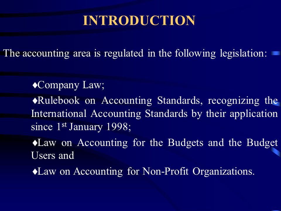 INTRODUCTION The accounting area is regulated in the following legislation:  Company Law;  Rulebook on Accounting Standards, recognizing the International Accounting Standards by their application since 1 st January 1998;  Law on Accounting for the Budgets and the Budget Users and  Law on Accounting for Non-Profit Organizations.
