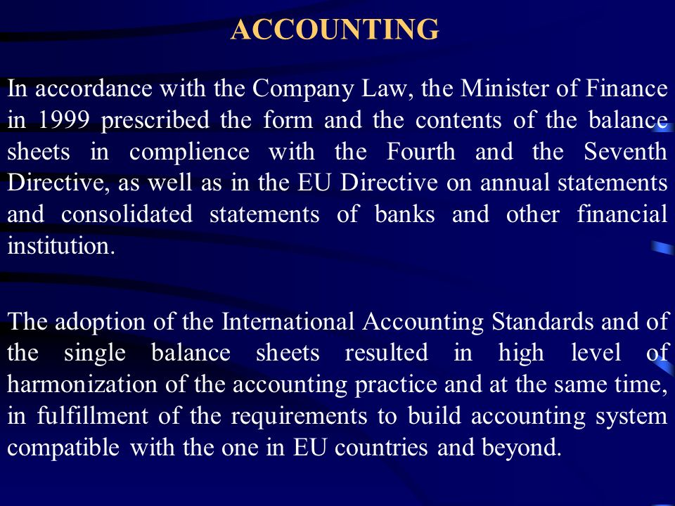ACCOUNTING In accordance with the Company Law, the Minister of Finance in 1999 prescribed the form and the contents of the balance sheets in complience with the Fourth and the Seventh Directive, as well as in the EU Directive on annual statements and consolidated statements of banks and other financial institution.