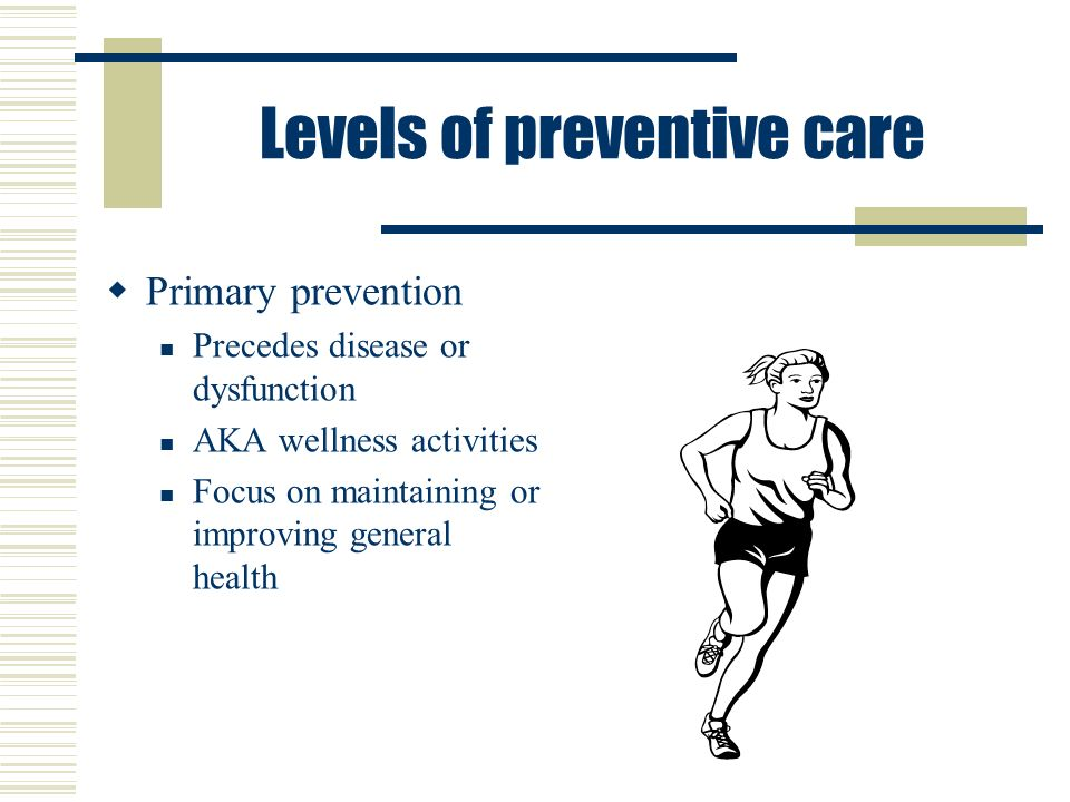 Levels of preventive care  Primary prevention Precedes disease or dysfunction AKA wellness activities Focus on maintaining or improving general health