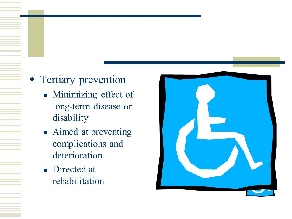  Tertiary prevention Minimizing effect of long-term disease or disability Aimed at preventing complications and deterioration Directed at rehabilitation