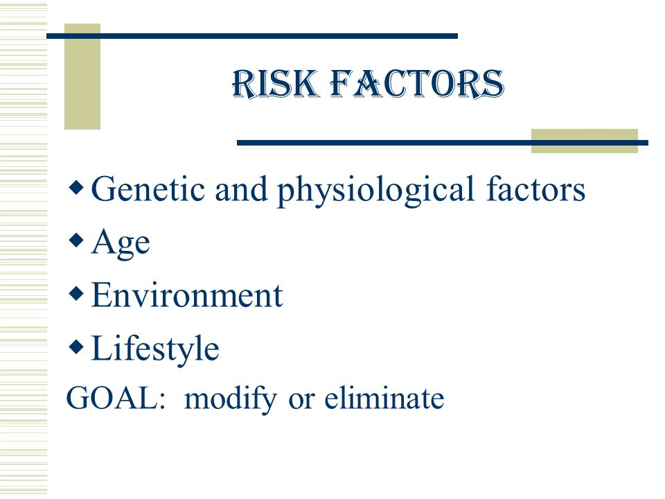 RISK FACTORS  Genetic and physiological factors  Age  Environment  Lifestyle GOAL: modify or eliminate