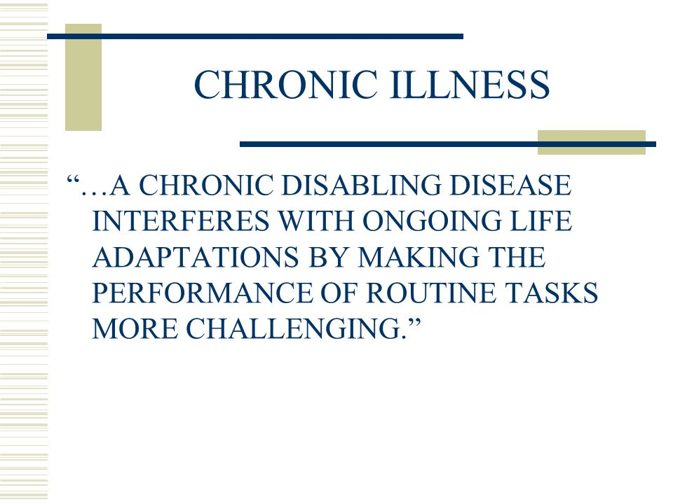 CHRONIC ILLNESS …A CHRONIC DISABLING DISEASE INTERFERES WITH ONGOING LIFE ADAPTATIONS BY MAKING THE PERFORMANCE OF ROUTINE TASKS MORE CHALLENGING.
