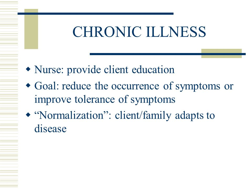 CHRONIC ILLNESS  Nurse: provide client education  Goal: reduce the occurrence of symptoms or improve tolerance of symptoms  Normalization : client/family adapts to disease