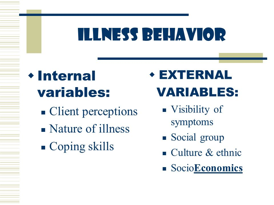 ILLNESS BEHAVIOR  Internal variables: Client perceptions Nature of illness Coping skills  EXTERNAL VARIABLES: Visibility of symptoms Social group Culture & ethnic SocioEconomics