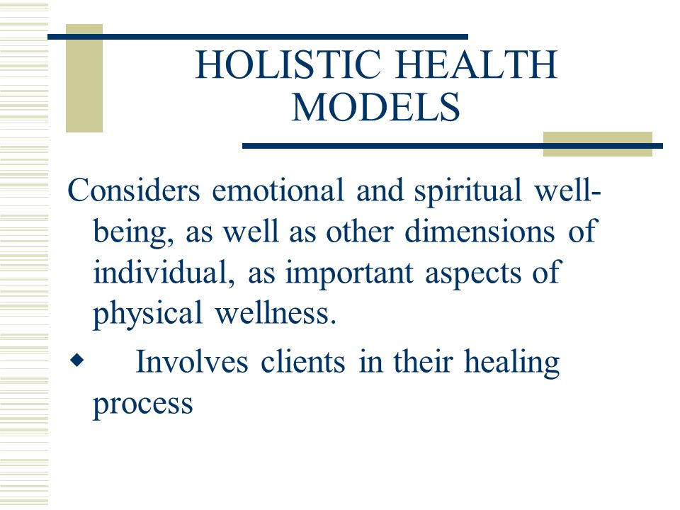 HOLISTIC HEALTH MODELS Considers emotional and spiritual well- being, as well as other dimensions of individual, as important aspects of physical wellness.