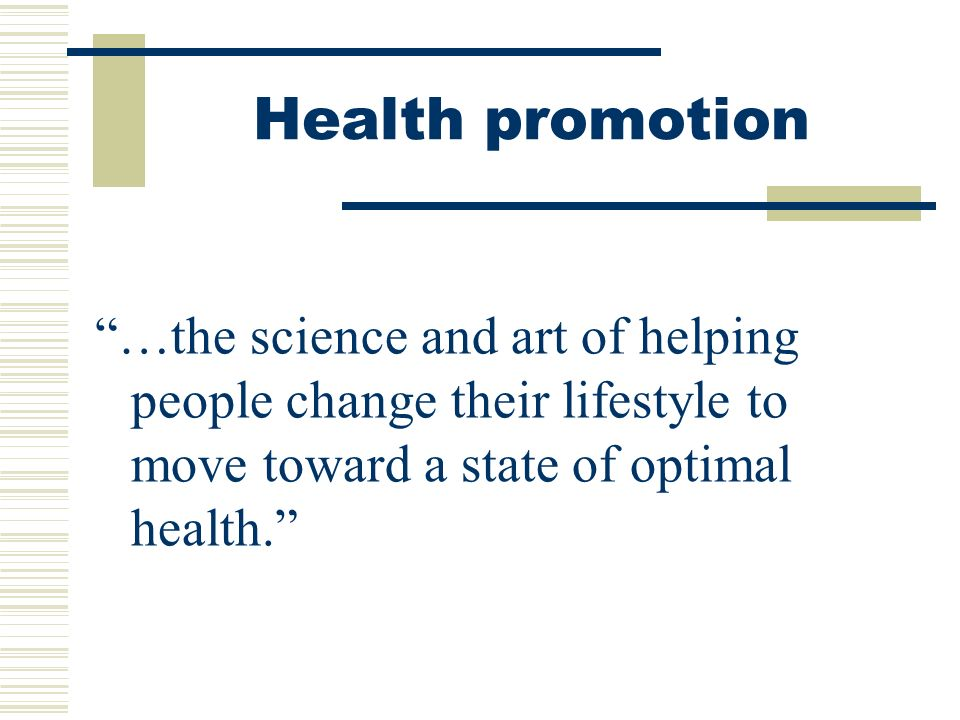 Health promotion …the science and art of helping people change their lifestyle to move toward a state of optimal health.