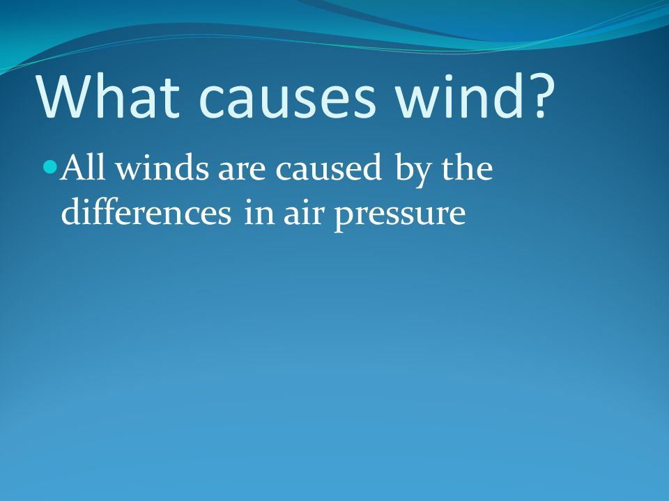 What causes wind All winds are caused by the differences in air pressure