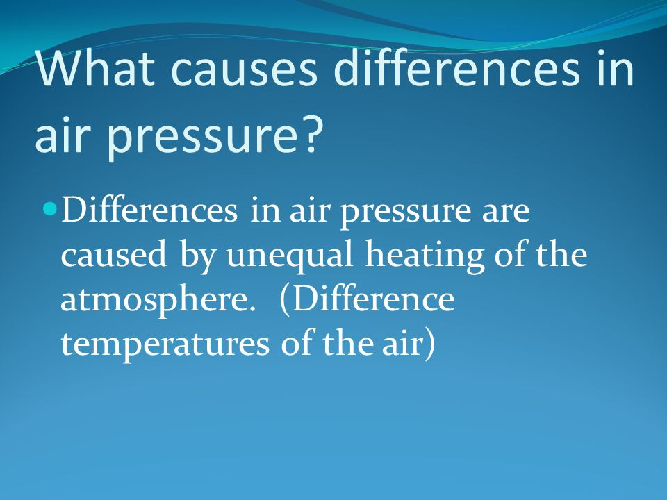 Differences in air pressure are caused by unequal heating of the atmosphere.