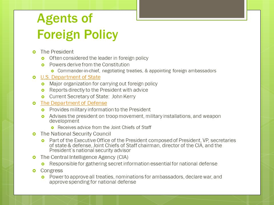 Agents of Foreign Policy  The President  Often considered the leader in foreign policy  Powers derive from the Constitution  Commander-in-chief, negotiating treaties, & appointing foreign ambassadors  U.S.