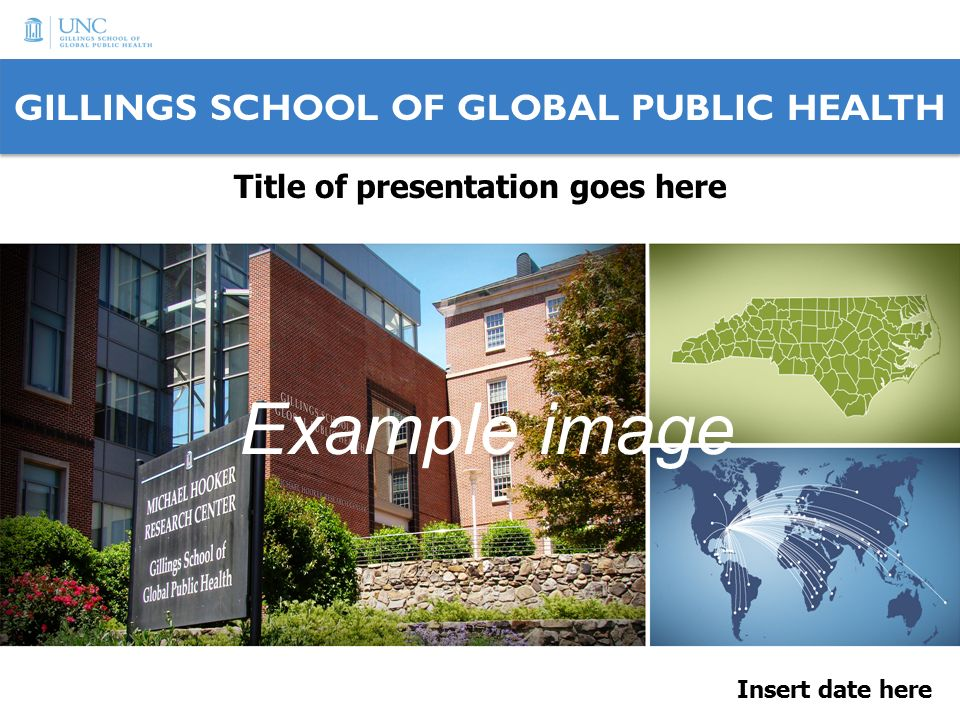 GILLINGS SCHOOL OF GLOBAL PUBLIC HEALTH Insert date here Title of presentation goes here Example image