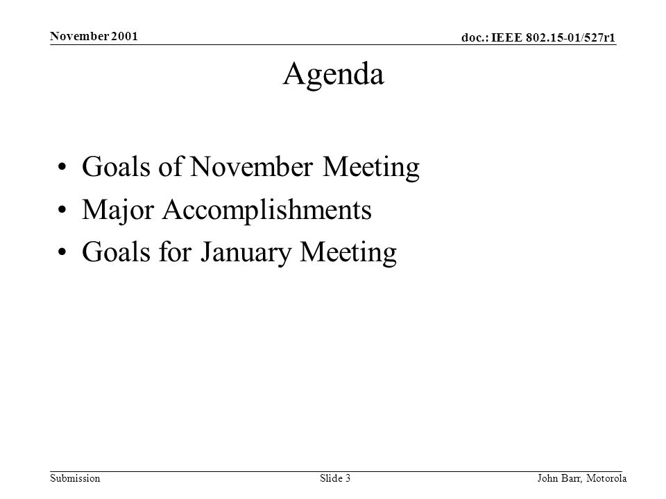 doc.: IEEE /527r1 Submission November 2001 John Barr, MotorolaSlide 3 Agenda Goals of November Meeting Major Accomplishments Goals for January Meeting