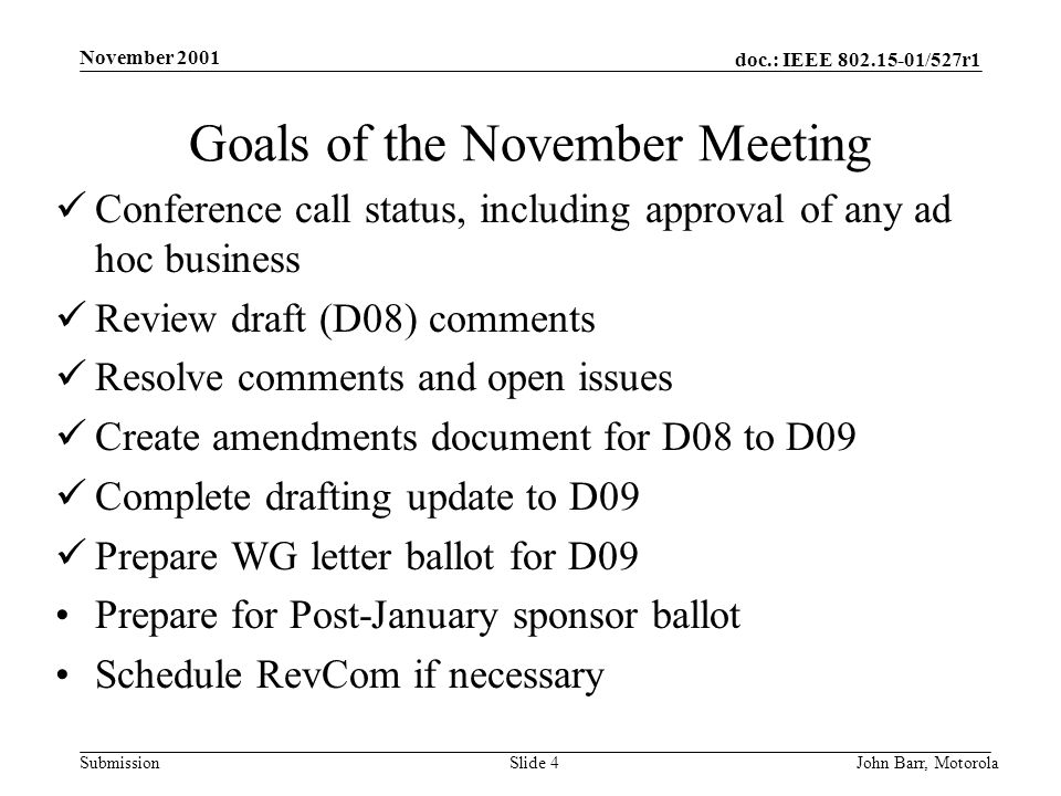doc.: IEEE /527r1 Submission November 2001 John Barr, MotorolaSlide 4 Goals of the November Meeting Conference call status, including approval of any ad hoc business Review draft (D08) comments Resolve comments and open issues Create amendments document for D08 to D09 Complete drafting update to D09 Prepare WG letter ballot for D09 Prepare for Post-January sponsor ballot Schedule RevCom if necessary