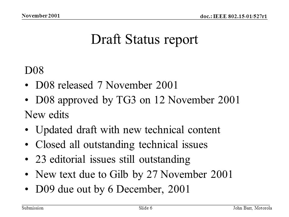 doc.: IEEE /527r1 Submission November 2001 John Barr, MotorolaSlide 6 Draft Status report D08 D08 released 7 November 2001 D08 approved by TG3 on 12 November 2001 New edits Updated draft with new technical content Closed all outstanding technical issues 23 editorial issues still outstanding New text due to Gilb by 27 November 2001 D09 due out by 6 December, 2001