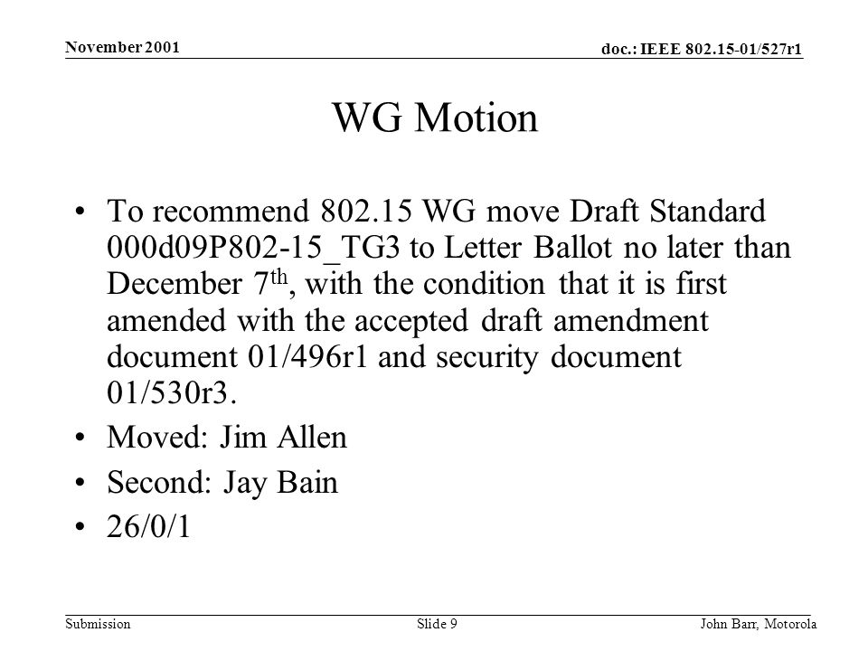 doc.: IEEE /527r1 Submission November 2001 John Barr, MotorolaSlide 9 WG Motion To recommend WG move Draft Standard 000d09P802-15_TG3 to Letter Ballot no later than December 7 th, with the condition that it is first amended with the accepted draft amendment document 01/496r1 and security document 01/530r3.