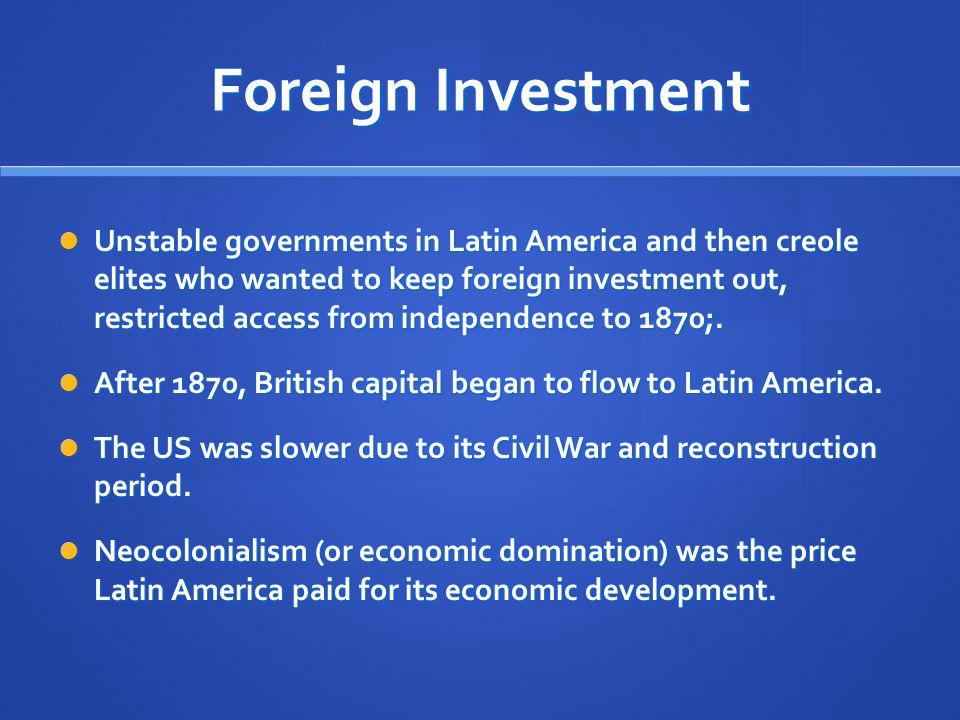 Foreign Investment Unstable governments in Latin America and then creole elites who wanted to keep foreign investment out, restricted access from independence to 1870;.