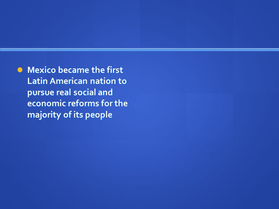 Mexico became the first Latin American nation to pursue real social and economic reforms for the majority of its people Mexico became the first Latin American nation to pursue real social and economic reforms for the majority of its people