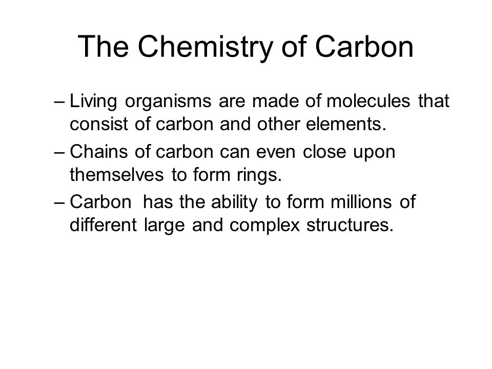 The Chemistry of Carbon –Living organisms are made of molecules that consist of carbon and other elements.