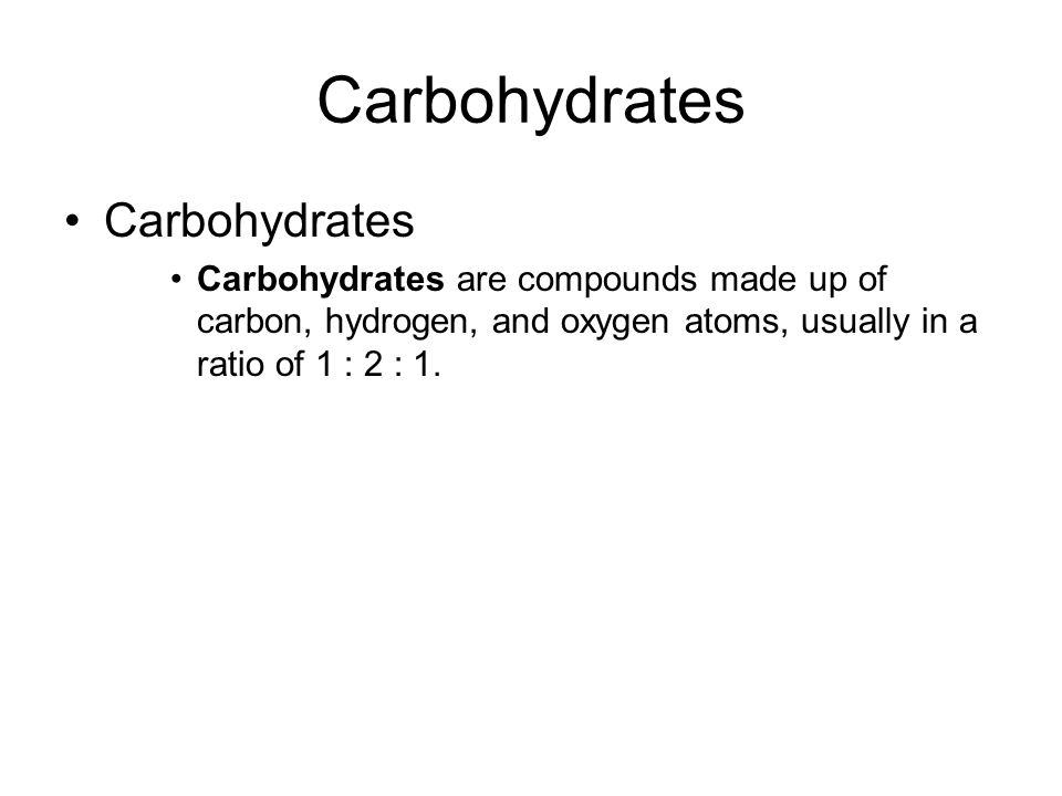 Carbohydrates Carbohydrates are compounds made up of carbon, hydrogen, and oxygen atoms, usually in a ratio of 1 : 2 : 1.