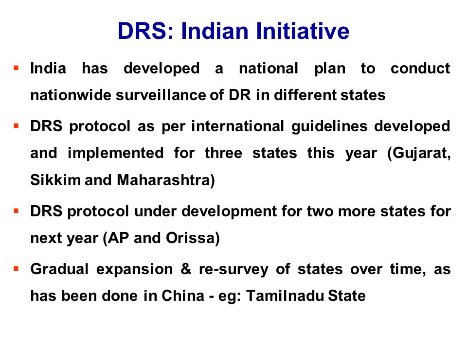DRS: Indian Initiative  India has developed a national plan to conduct nationwide surveillance of DR in different states  DRS protocol as per international guidelines developed and implemented for three states this year (Gujarat, Sikkim and Maharashtra)  DRS protocol under development for two more states for next year (AP and Orissa)  Gradual expansion & re-survey of states over time, as has been done in China - eg: Tamilnadu State