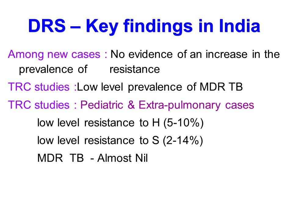 DRS – Key findings in India Among new cases : No evidence of an increase in the prevalence of resistance TRC studies :Low level prevalence of MDR TB TRC studies : Pediatric & Extra-pulmonary cases low level resistance to H (5-10%) low level resistance to S (2-14%) MDR TB - Almost Nil