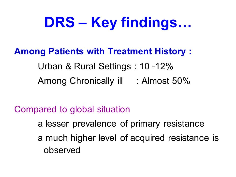 DRS – Key findings… Among Patients with Treatment History : Urban & Rural Settings : 10 -12% Among Chronically ill : Almost 50% Compared to global situation a lesser prevalence of primary resistance a much higher level of acquired resistance is observed