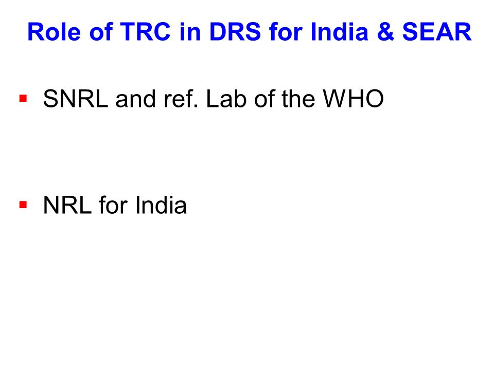 Role of TRC in DRS for India & SEAR  SNRL and ref. Lab of the WHO  NRL for India