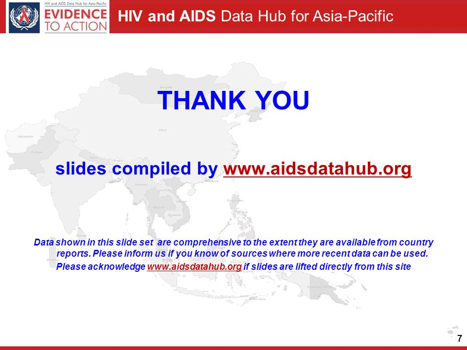 HIV and AIDS Data Hub for Asia-Pacific 7 THANK YOU slides compiled by www.aidsdatahub.orgwww.aidsdatahub.org Data shown in this slide set are comprehensive to the extent they are available from country reports.