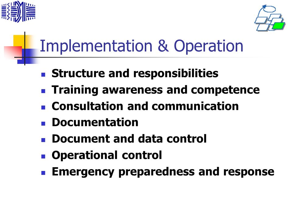 Implementation & Operation Structure and responsibilities Training awareness and competence Consultation and communication Documentation Document and data control Operational control Emergency preparedness and response