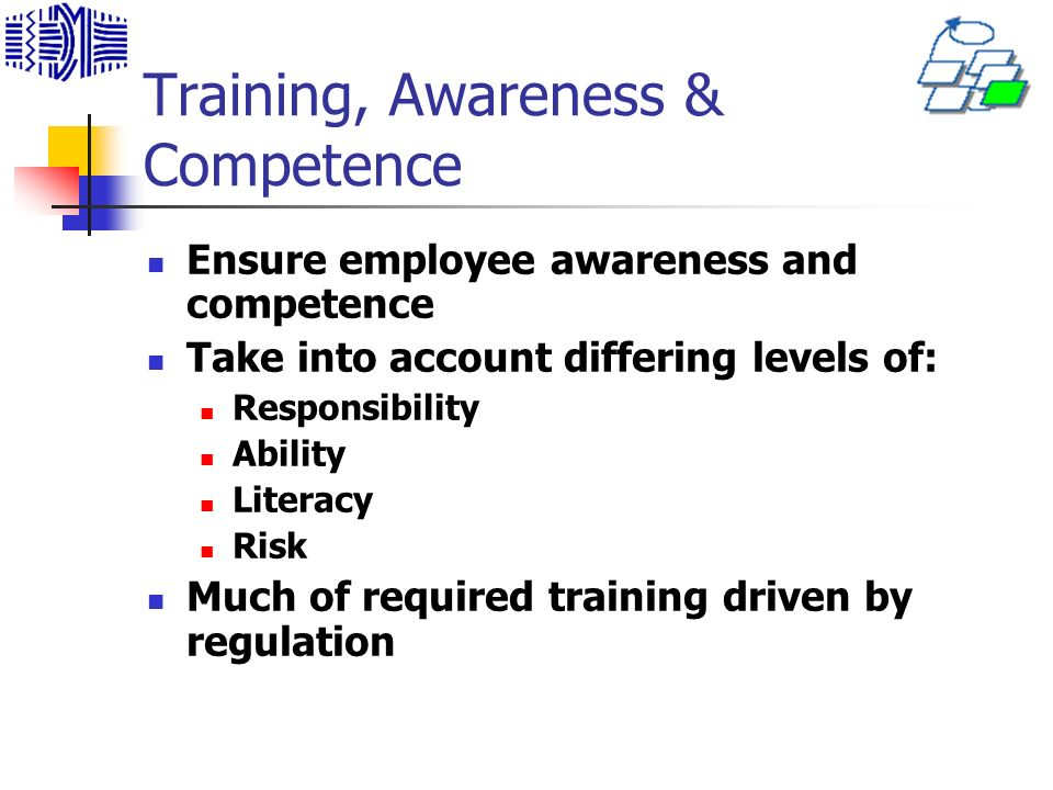 Training, Awareness & Competence Ensure employee awareness and competence Take into account differing levels of: Responsibility Ability Literacy Risk Much of required training driven by regulation