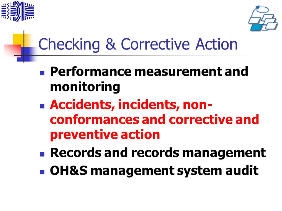Checking & Corrective Action Performance measurement and monitoring Accidents, incidents, non- conformances and corrective and preventive action Records and records management OH&S management system audit
