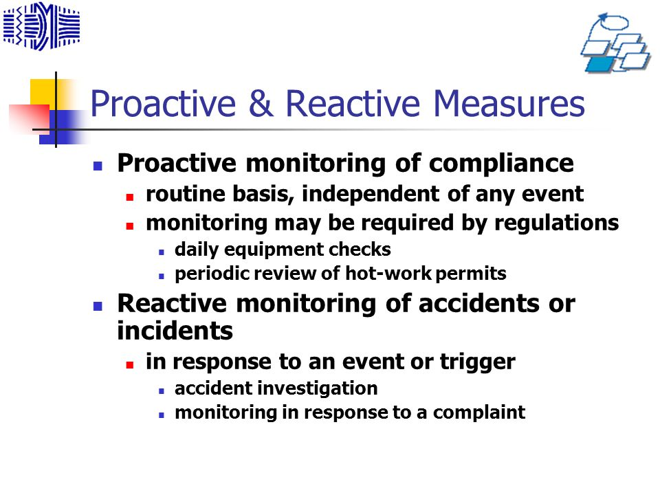 Proactive & Reactive Measures Proactive monitoring of compliance routine basis, independent of any event monitoring may be required by regulations daily equipment checks periodic review of hot-work permits Reactive monitoring of accidents or incidents in response to an event or trigger accident investigation monitoring in response to a complaint