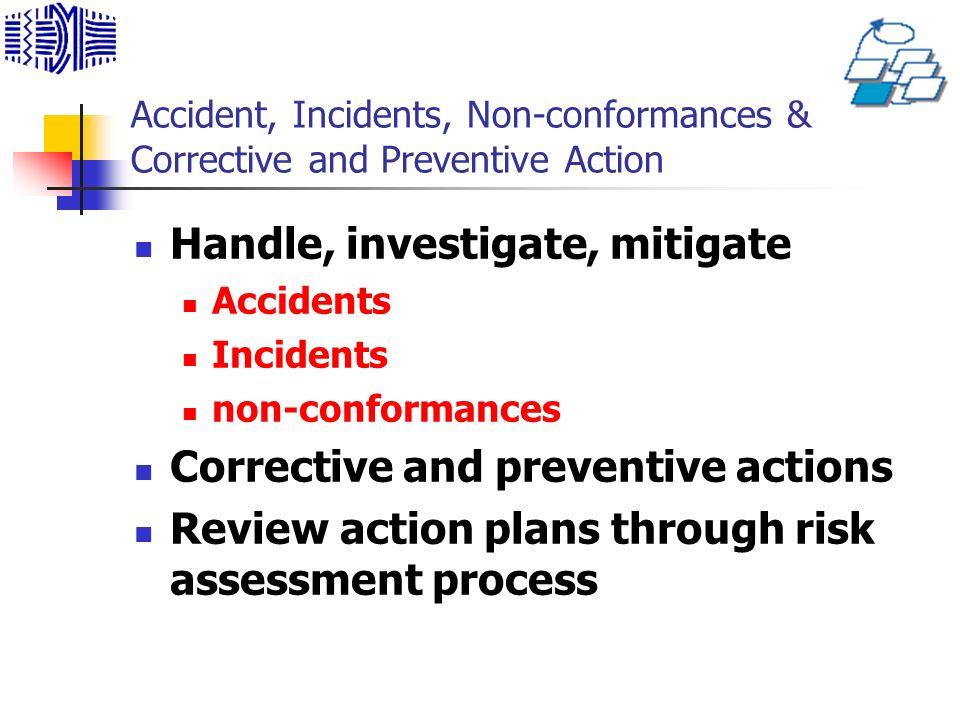 Accident, Incidents, Non-conformances & Corrective and Preventive Action Handle, investigate, mitigate Accidents Incidents non-conformances Corrective and preventive actions Review action plans through risk assessment process